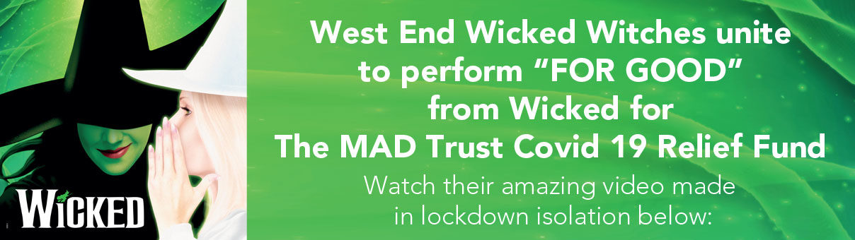 West End Wicked Witches unite to perform FOR GOOD from Wicked for The MAD Trust Covid 19 Relief Fund